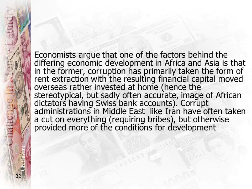 Economists argue that one of the factors behind the differing economic development in Africa and Asia is that in the former, corruption has primarily taken the form of rent extraction with the resulting financial capital moved overseas rather invested at home (hence the stereotypical, but sadly often accurate, image of African dictators having Swiss bank accounts).