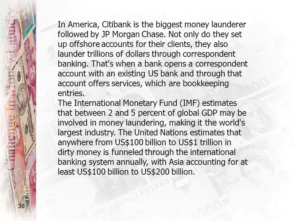 In America, Citibank is the biggest money launderer followed by JP Morgan Chase. Not only do they set up offshore accounts for their clients, they also launder trillions of dollars through correspondent banking. That s when a bank opens a correspondent account with an existing US bank and through that account offers services, which are bookkeeping entries.