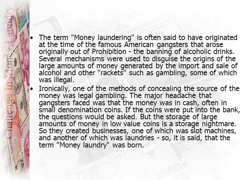 The term Money laundering is often said to have originated at the time of the famous American gangsters that arose originally out of Prohibition - the banning of alcoholic drinks. Several mechanisms were used to disguise the origins of the large amounts of money generated by the import and sale of alcohol and other rackets such as gambling, some of which was illegal.