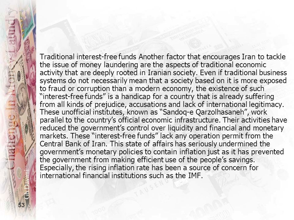 Traditional interest-free funds Another factor that encourages Iran to tackle the issue of money laundering are the aspects of traditional economic activity that are deeply rooted in Iranian society. Even if traditional business systems do not necessarily mean that a society based on it is more exposed to fraud or corruption than a modern economy, the existence of such interest-free funds is a handicap for a country that is already suffering from all kinds of prejudice, accusations and lack of international legitimacy. These unofficial institutes, known as Sandoq-e Qarzolhasaneh , work parallel to the country's official economic infrastructure. Their activities have reduced the government's control over liquidity and financial and monetary markets. These interest-free funds lack any operation permit from the Central Bank of Iran. This state of affairs has seriously undermined the government's monetary policies to contain inflation just as it has prevented the government from making efficient use of the people's savings. Especially, the rising inflation rate has been a source of concern for international financial institutions such as the IMF.