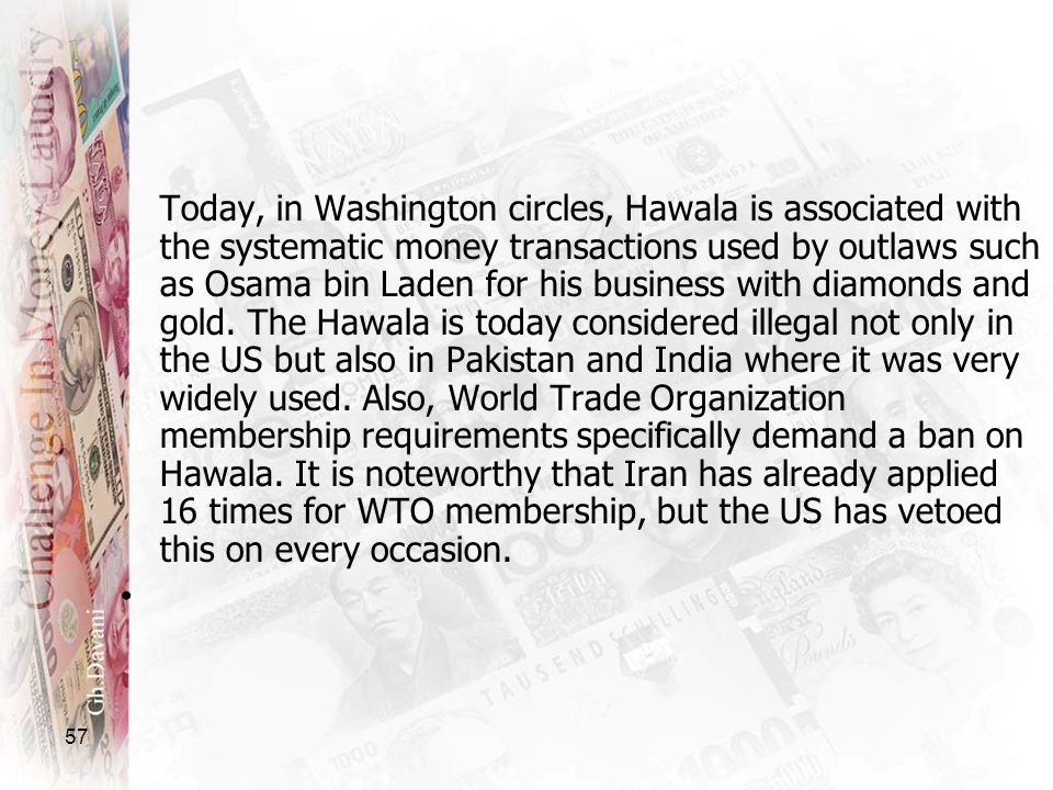 Today, in Washington circles, Hawala is associated with the systematic money transactions used by outlaws such as Osama bin Laden for his business with diamonds and gold. The Hawala is today considered illegal not only in the US but also in Pakistan and India where it was very widely used. Also, World Trade Organization membership requirements specifically demand a ban on Hawala. It is noteworthy that Iran has already applied 16 times for WTO membership, but the US has vetoed this on every occasion.