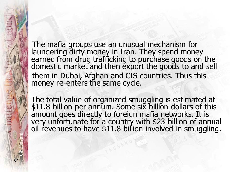 The mafia groups use an unusual mechanism for laundering dirty money in Iran. They spend money earned from drug trafficking to purchase goods on the domestic market and then export the goods to and sell