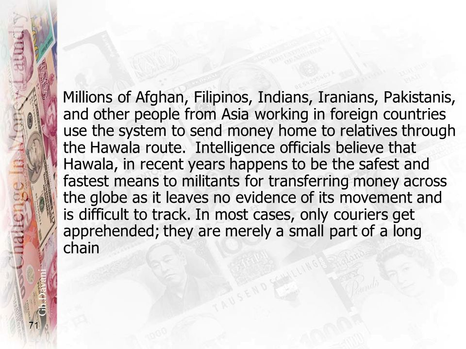 Millions of Afghan, Filipinos, Indians, Iranians, Pakistanis, and other people from Asia working in foreign countries use the system to send money home to relatives through the Hawala route.