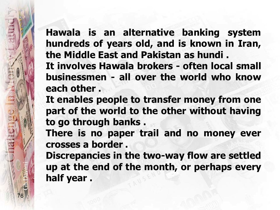 Hawala is an alternative banking system hundreds of years old, and is known in Iran, the Middle East and Pakistan as hundi.