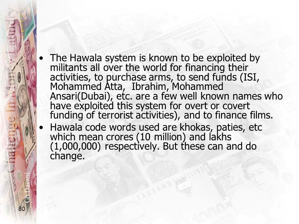 The Hawala system is known to be exploited by militants all over the world for financing their activities, to purchase arms, to send funds (ISI, Mohammed Atta, Ibrahim, Mohammed Ansari(Dubai), etc. are a few well known names who have exploited this system for overt or covert funding of terrorist activities), and to finance films.