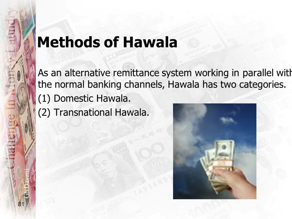 Methods of Hawala As an alternative remittance system working in parallel with the normal banking channels, Hawala has two categories.