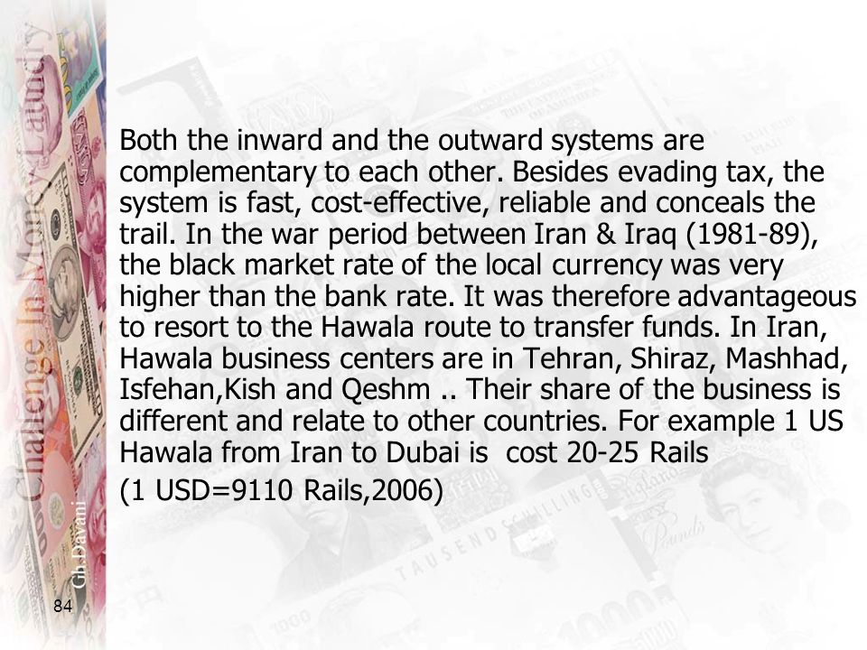 Both the inward and the outward systems are complementary to each other. Besides evading tax, the system is fast, cost-effective, reliable and conceals the trail. In the war period between Iran & Iraq (1981-89), the black market rate of the local currency was very higher than the bank rate. It was therefore advantageous to resort to the Hawala route to transfer funds. In Iran, Hawala business centers are in Tehran, Shiraz, Mashhad, Isfehan,Kish and Qeshm .. Their share of the business is different and relate to other countries. For example 1 US Hawala from Iran to Dubai is cost 20-25 Rails