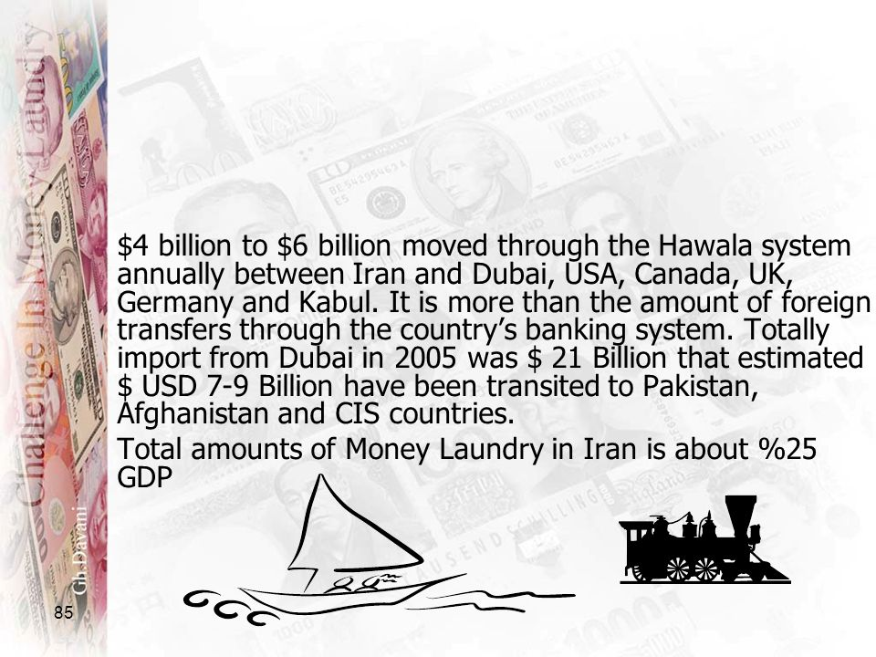 $4 billion to $6 billion moved through the Hawala system annually between Iran and Dubai, USA, Canada, UK, Germany and Kabul. It is more than the amount of foreign transfers through the country's banking system. Totally import from Dubai in 2005 was $ 21 Billion that estimated $ USD 7-9 Billion have been transited to Pakistan, Afghanistan and CIS countries.