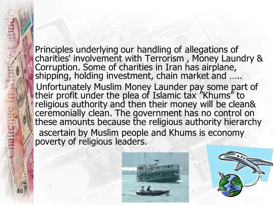 Principles underlying our handling of allegations of charities involvement with Terrorism , Money Laundry & Corruption. Some of charities in Iran has airplane, shipping, holding investment, chain market and …..