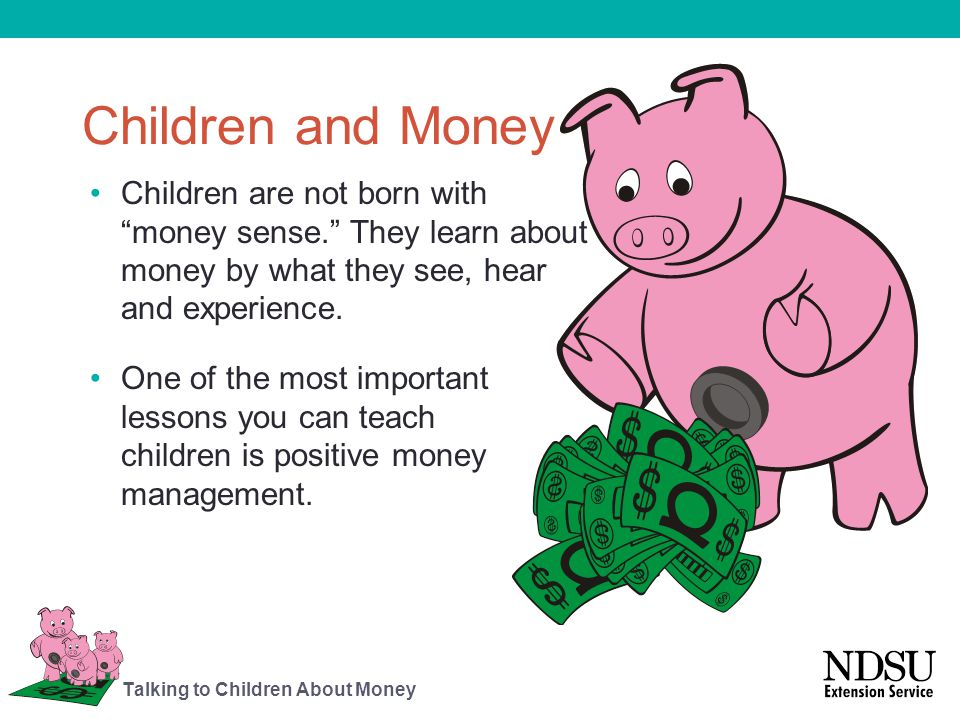 Children and Money Children are not born with money sense. They learn about money by what they see, hear and experience.