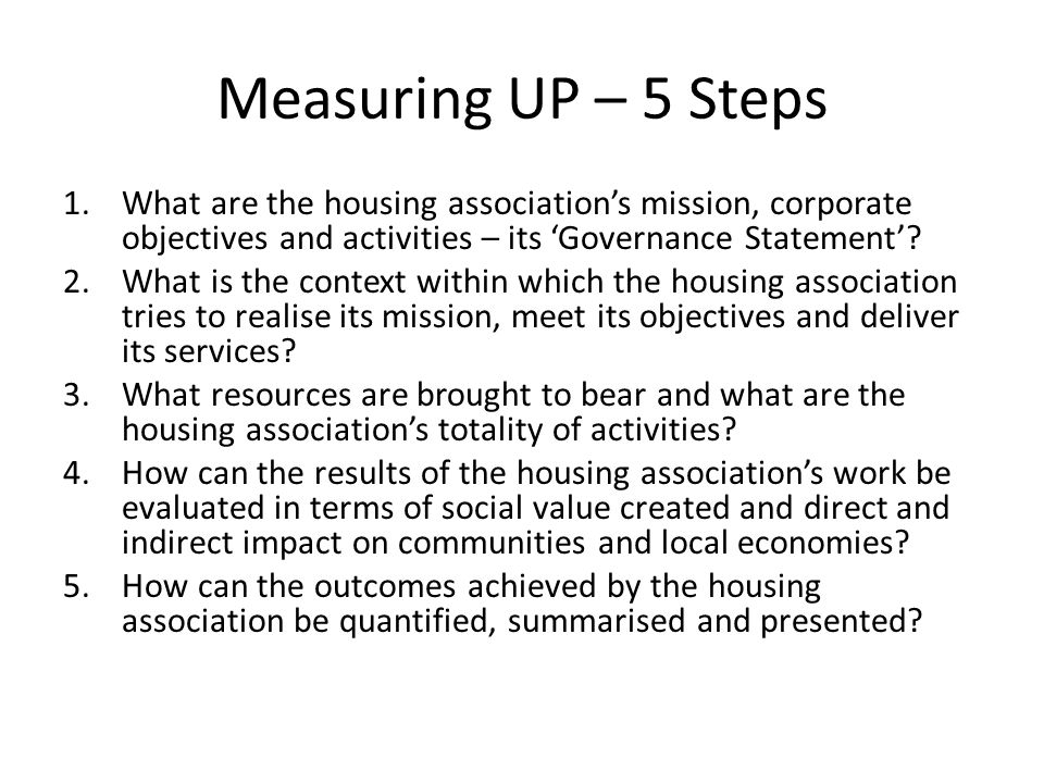 Measuring UP – 5 Steps What are the housing association's mission, corporate objectives and activities – its 'Governance Statement'