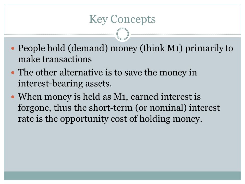 Key Concepts People hold (demand) money (think M1) primarily to make transactions.