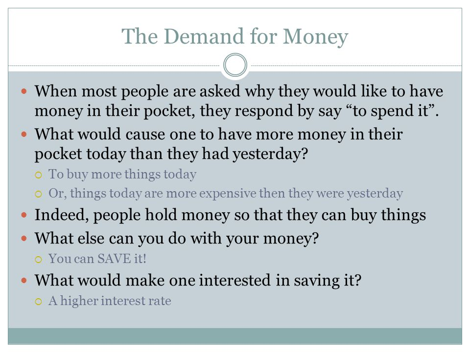 The Demand for Money When most people are asked why they would like to have money in their pocket, they respond by say to spend it .