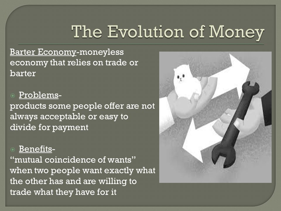 The Evolution of Money Barter Economy-moneyless economy that relies on trade or barter. Problems-