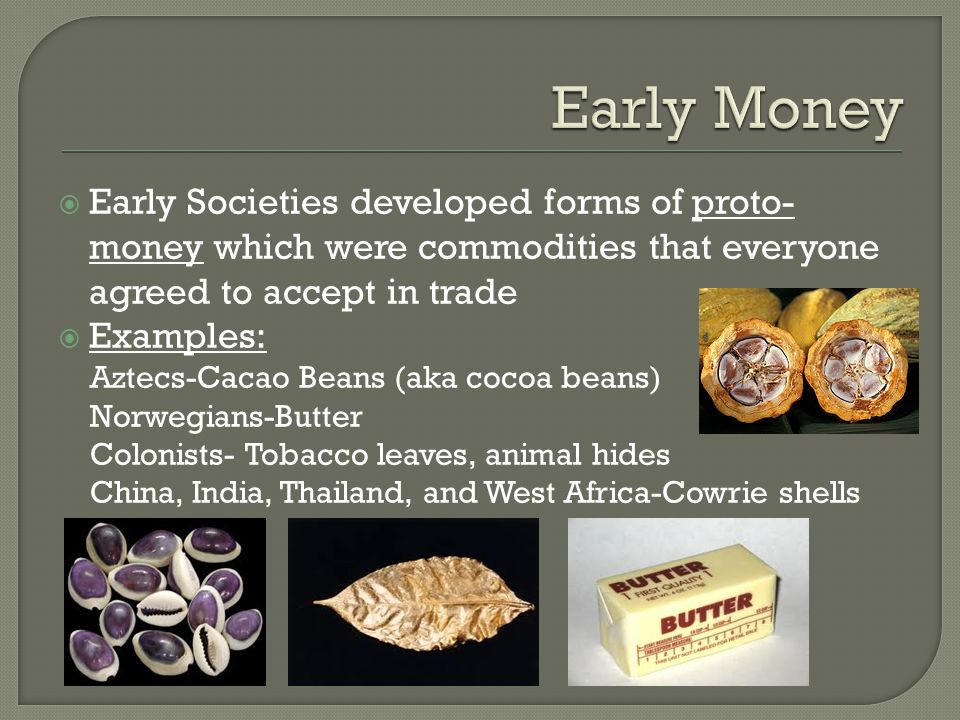 Early Money Early Societies developed forms of proto-money which were commodities that everyone agreed to accept in trade.