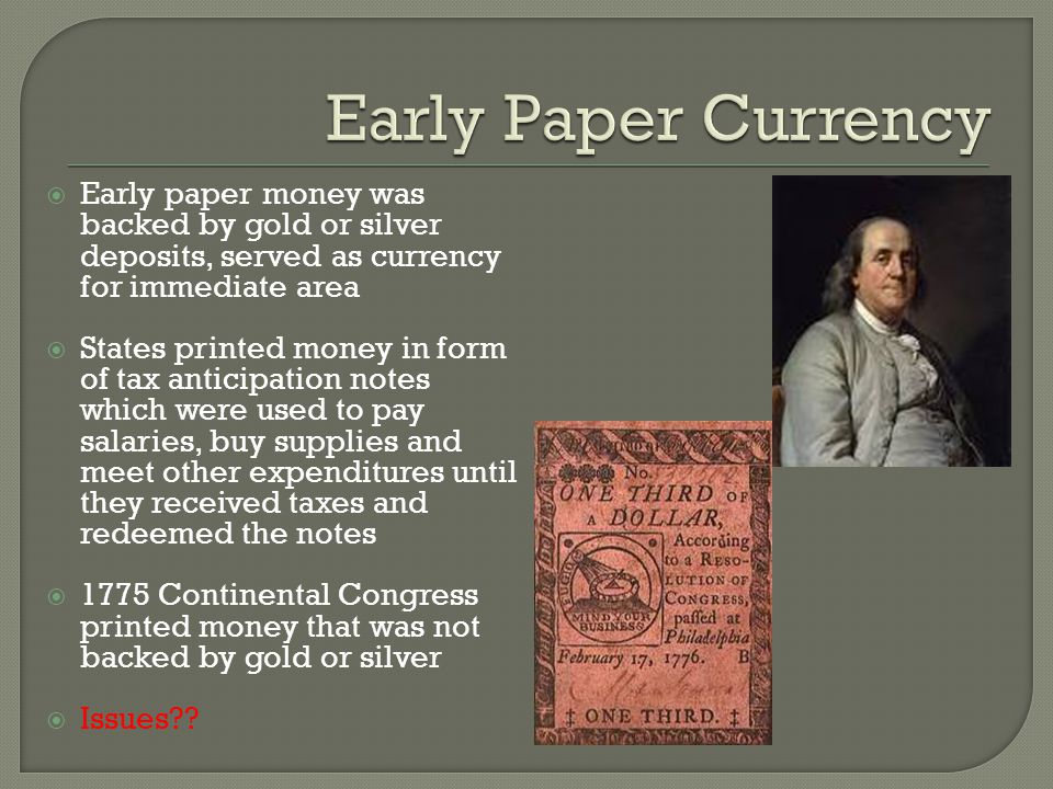 Early Paper Currency Early paper money was backed by gold or silver deposits, served as currency for immediate area.