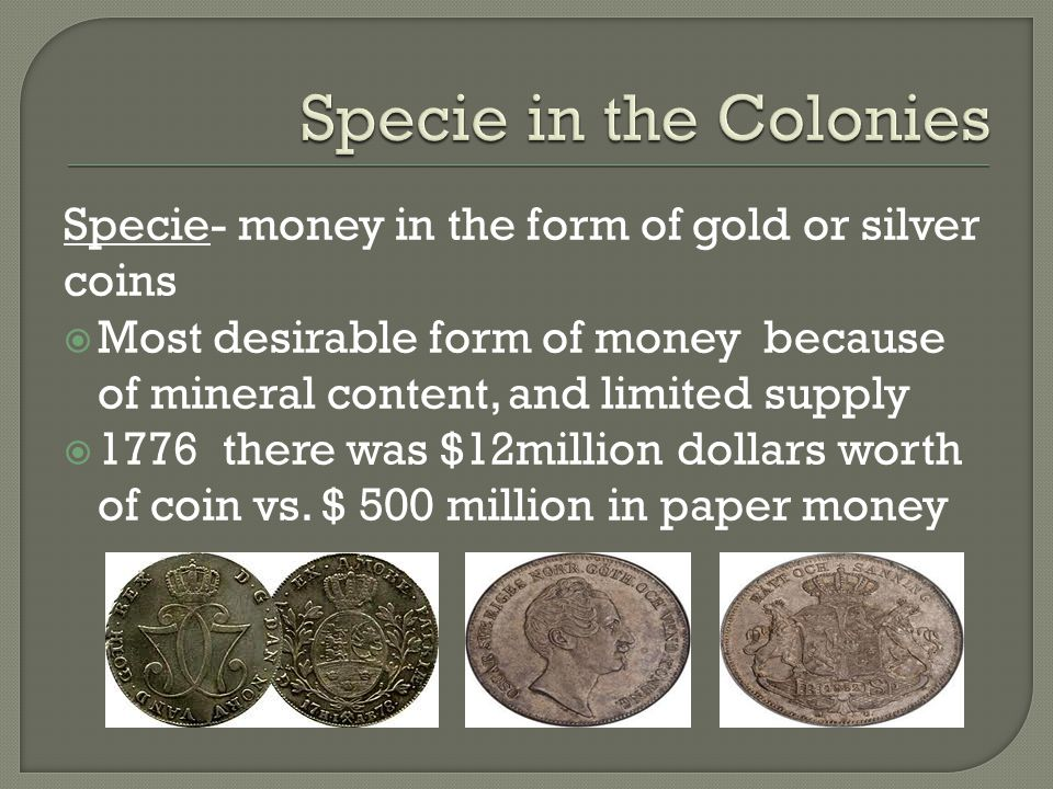 Specie in the Colonies Specie- money in the form of gold or silver coins.