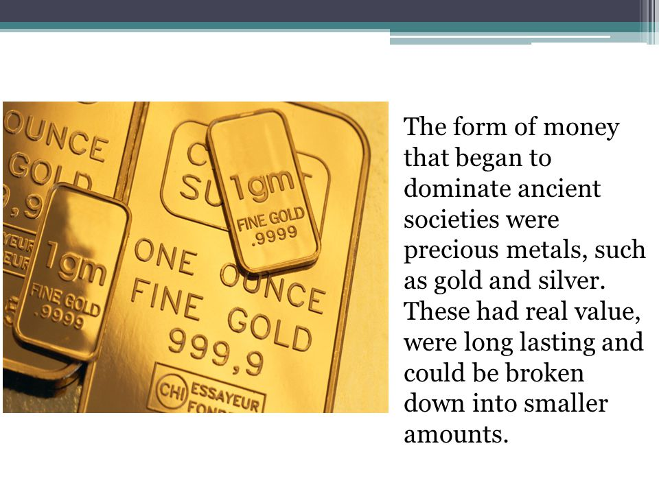 The form of money that began to dominate ancient societies were precious metals, such as gold and silver.