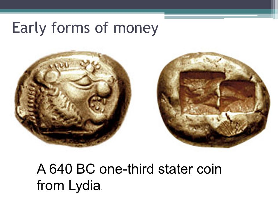 Early forms of money A 640 BC one-third stater coin from Lydia.