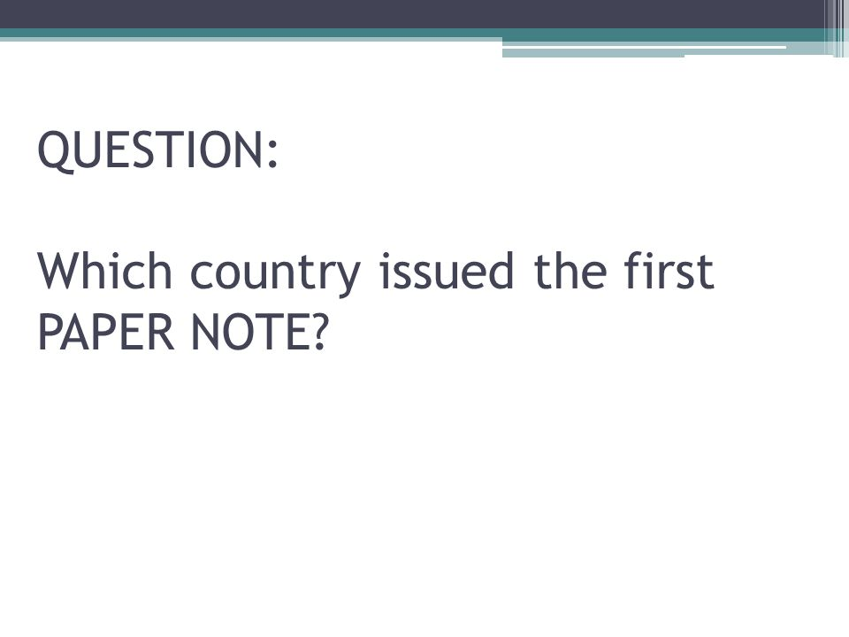 QUESTION: Which country issued the first PAPER NOTE
