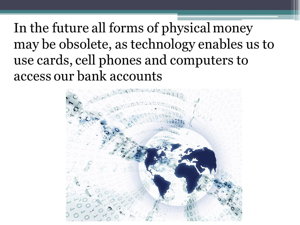 In the future all forms of physical money may be obsolete, as technology enables us to use cards, cell phones and computers to access our bank accounts