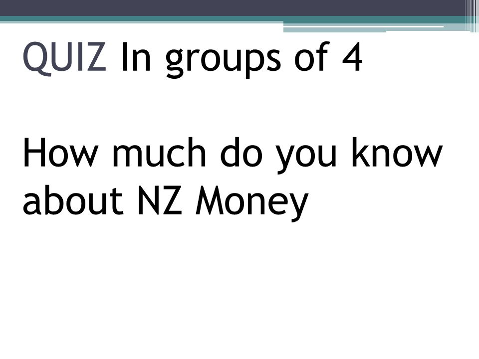 QUIZ In groups of 4 How much do you know about NZ Money
