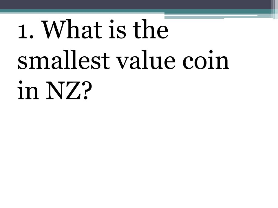 1. What is the smallest value coin in NZ