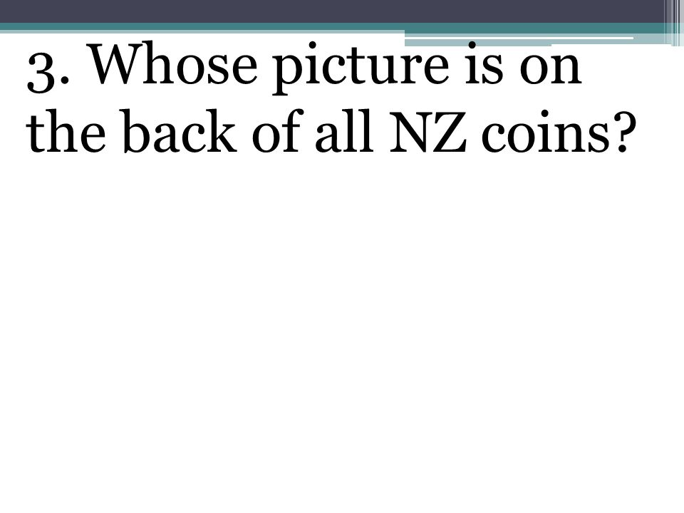 3. Whose picture is on the back of all NZ coins
