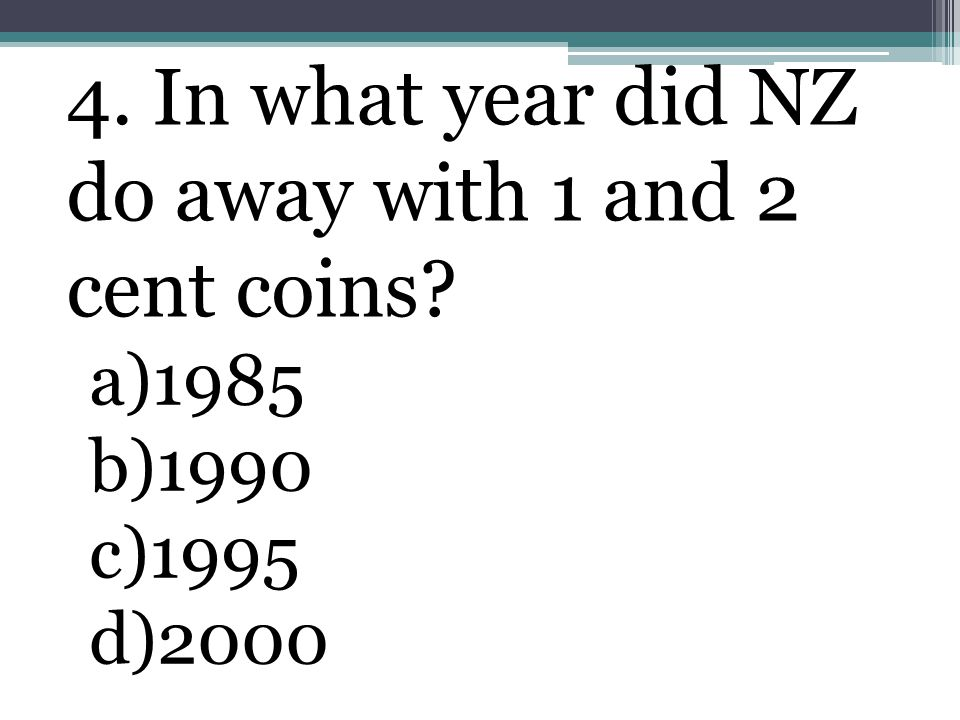 4. In what year did NZ do away with 1 and 2 cent coins