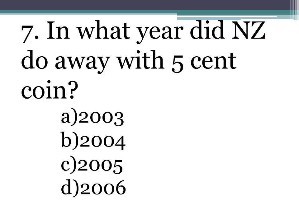 7. In what year did NZ do away with 5 cent coin