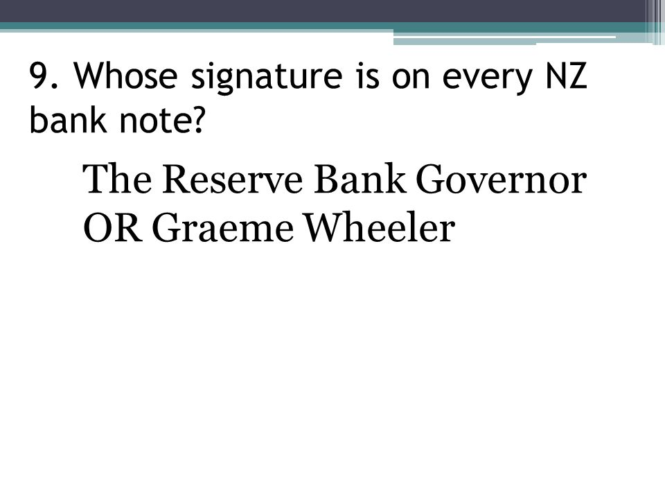 9. Whose signature is on every NZ bank note