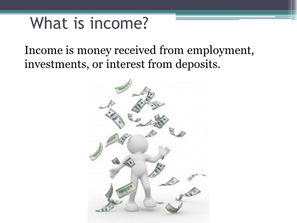 What is income Income is money received from employment, investments, or interest from deposits.