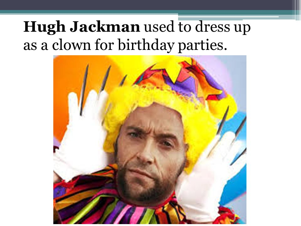 Hugh Jackman used to dress up as a clown for birthday parties.