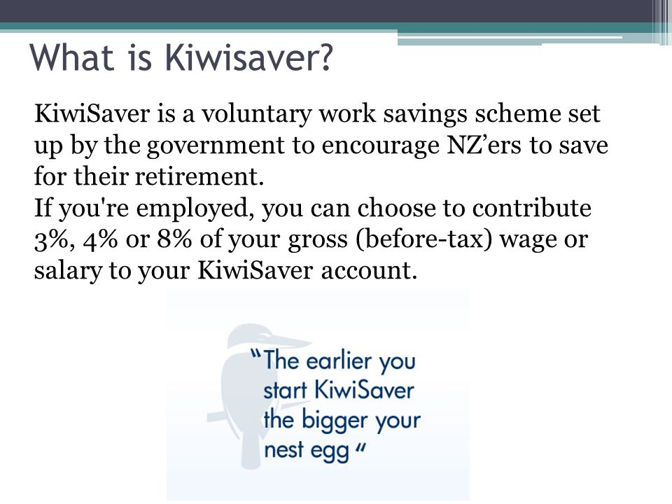 What is Kiwisaver KiwiSaver is a voluntary work savings scheme set up by the government to encourage NZ'ers to save for their retirement.