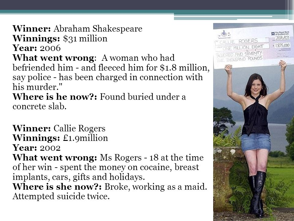 Winner: Abraham Shakespeare Winnings: $31 million Year: 2006 What went wrong: A woman who had befriended him - and fleeced him for $1.8 million, say police - has been charged in connection with his murder. Where is he now : Found buried under a concrete slab.