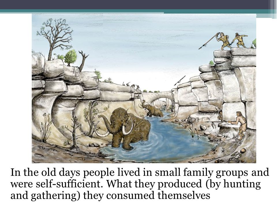 In the old days people lived in small family groups and were self-sufficient.
