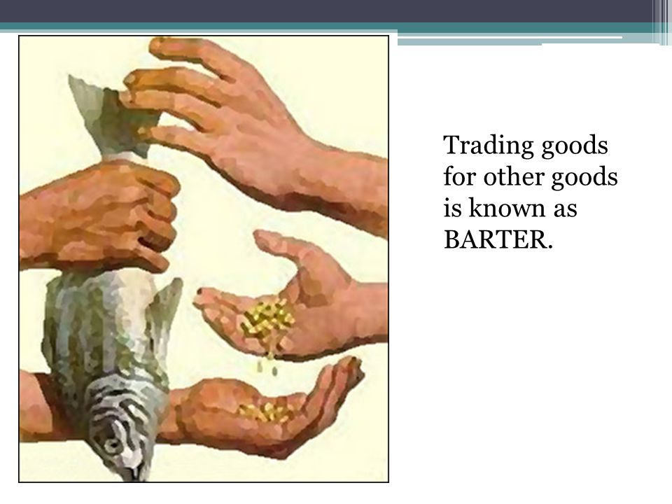 Trading goods for other goods is known as BARTER.