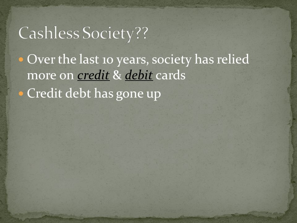 Cashless Society . Over the last 10 years, society has relied more on credit & debit cards.