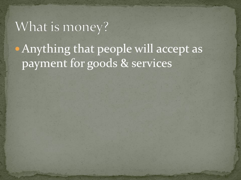 What is money Anything that people will accept as payment for goods & services
