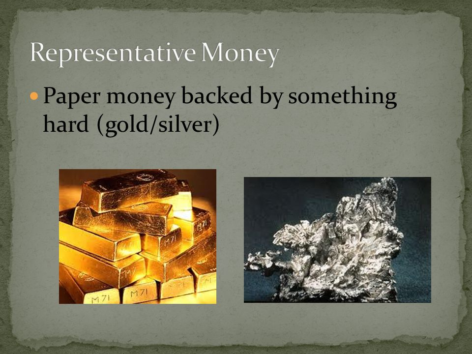 Representative Money Paper money backed by something hard (gold/silver)