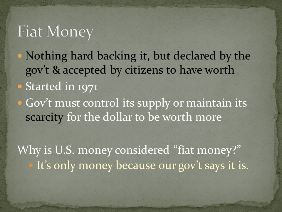 Fiat Money Nothing hard backing it, but declared by the gov't & accepted by citizens to have worth.