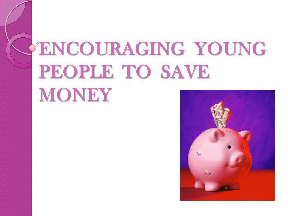 ENCOURAGING YOUNG PEOPLE TO SAVE MONEY