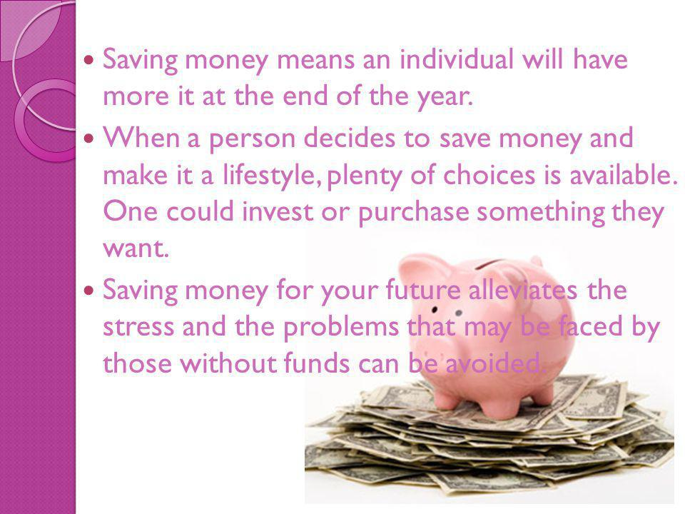 Saving money means an individual will have more it at the end of the year.