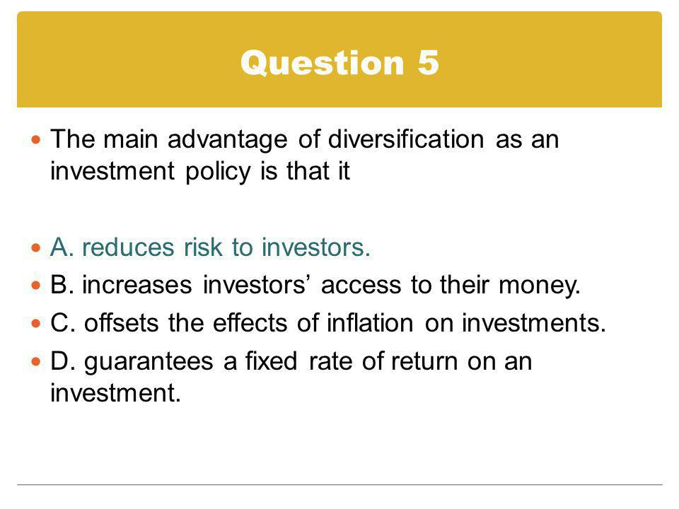 Question 5 The main advantage of diversification as an investment policy is that it. A. reduces risk to investors.