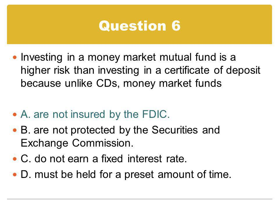 Question 6 Investing in a money market mutual fund is a higher risk than investing in a certificate of deposit because unlike CDs, money market funds.