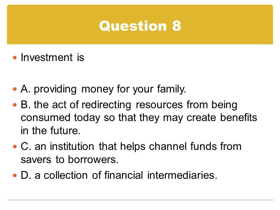 Question 8 Investment is A. providing money for your family.