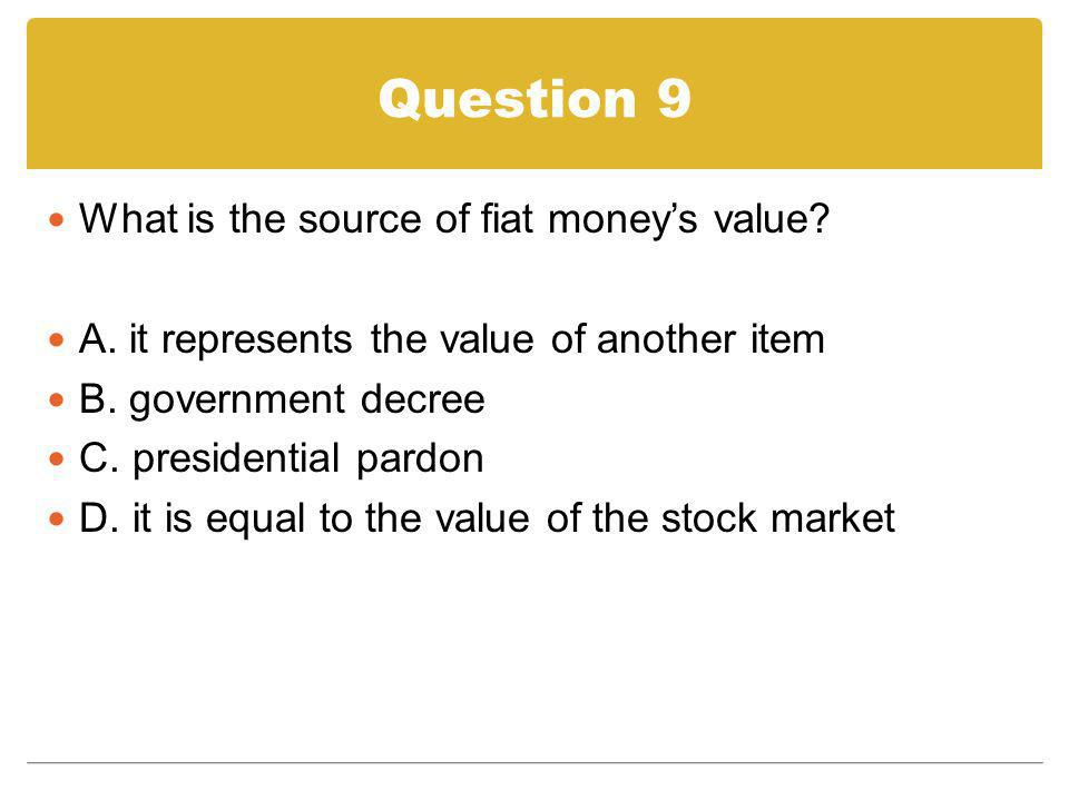 Question 9 What is the source of fiat money's value