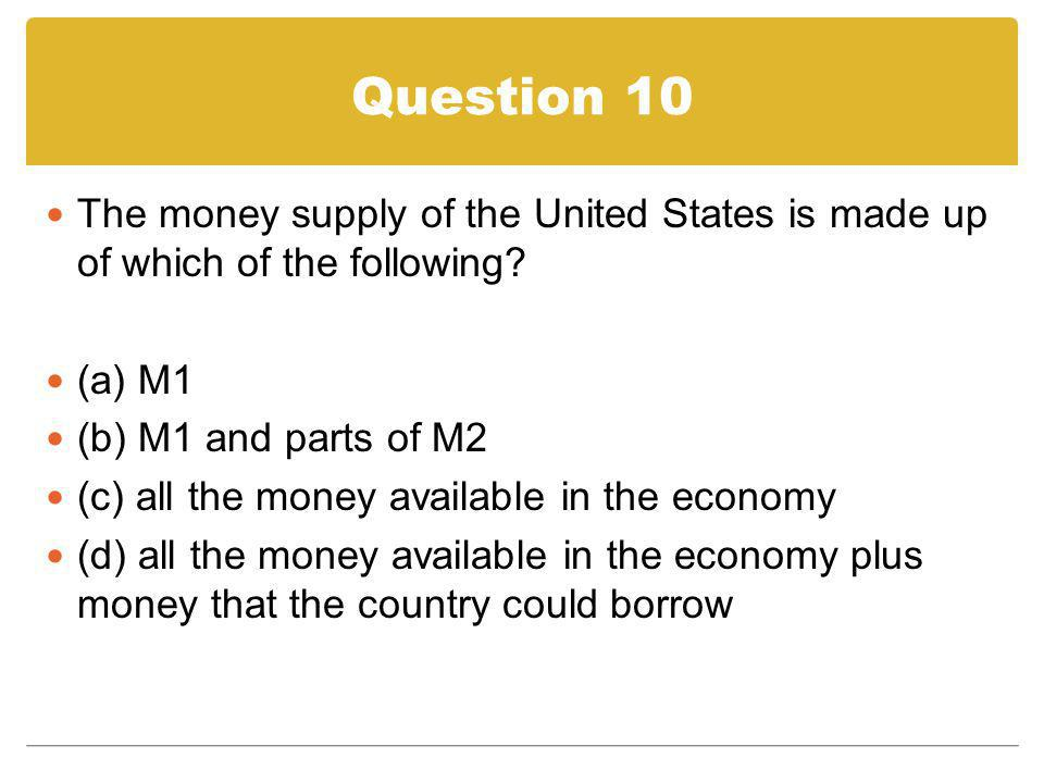 Question 10 The money supply of the United States is made up of which of the following (a) M1. (b) M1 and parts of M2.