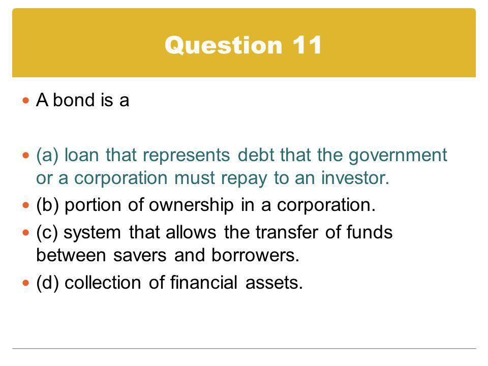 Question 11 A bond is a. (a) loan that represents debt that the government or a corporation must repay to an investor.