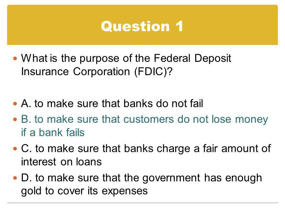 Question 1 What is the purpose of the Federal Deposit Insurance Corporation (FDIC) A. to make sure that banks do not fail.